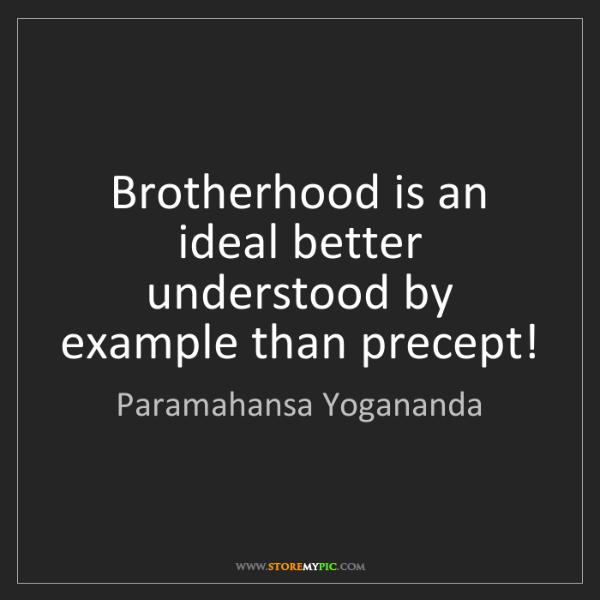 Paramahansa Yogananda: Brotherhood is an ideal better understood by example...