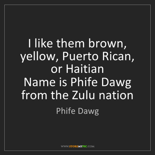 Phife Dawg: I like them brown, yellow, Puerto Rican, or Haitian ...