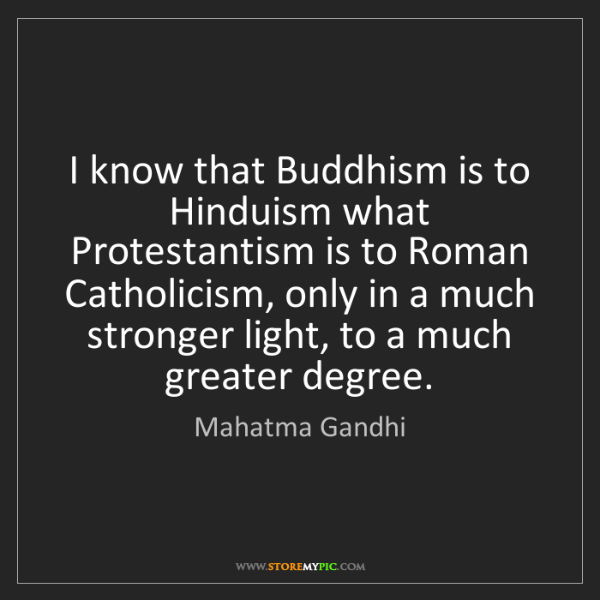 Mahatma Gandhi: I know that Buddhism is to Hinduism what Protestantism...