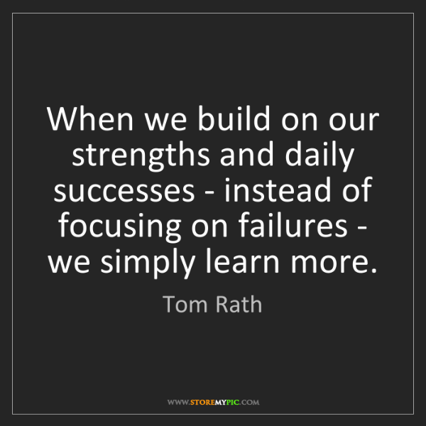 Tom Rath: When we build on our strengths and daily successes -...