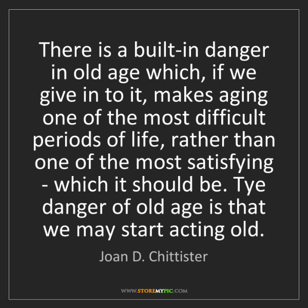Joan D. Chittister: There is a built-in danger in old age which, if we give...