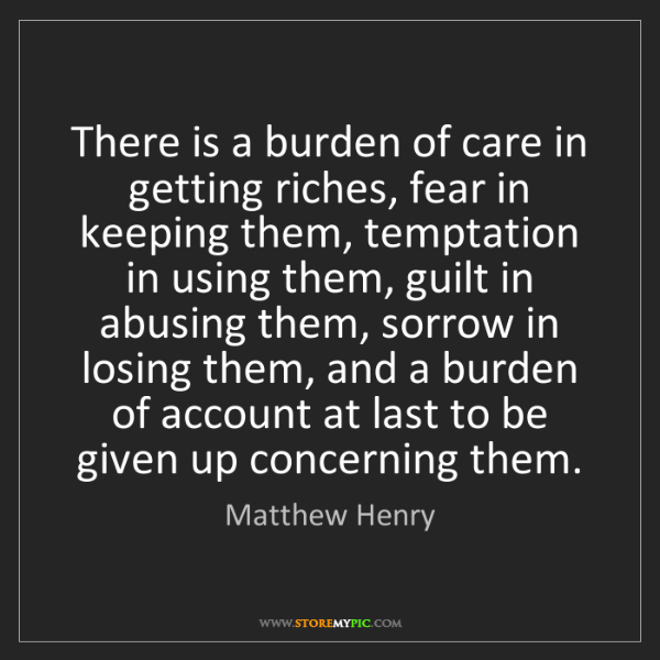 Matthew Henry: There is a burden of care in getting riches, fear in...