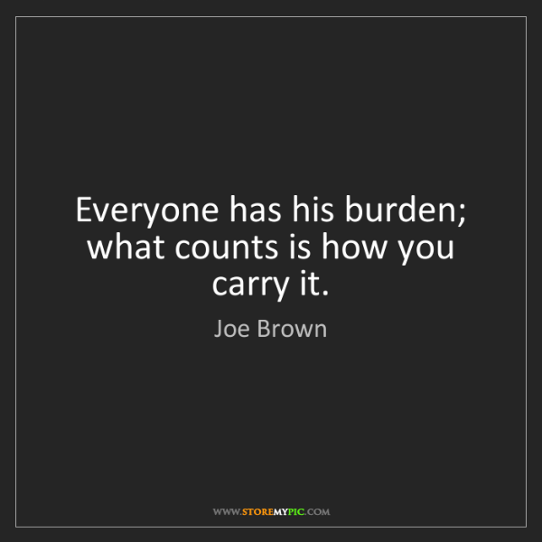 Joe Brown: Everyone has his burden; what counts is how you carry...