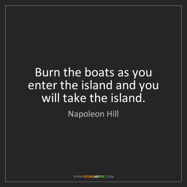 Napoleon Hill: Burn the boats as you enter the island and you will take...