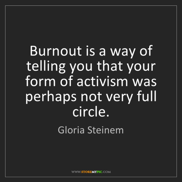 Gloria Steinem: Burnout is a way of telling you that your form of activism...