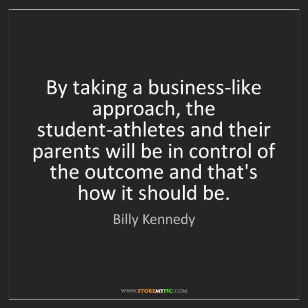Billy Kennedy: By taking a business-like approach, the student-athletes...