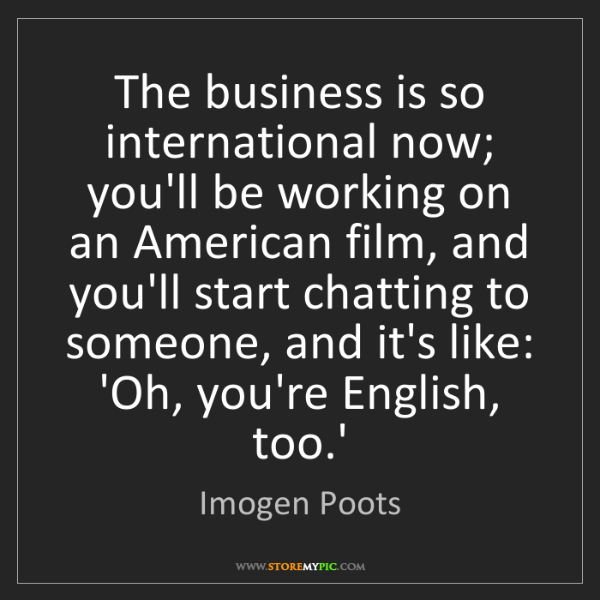 Imogen Poots: The business is so international now; you'll be working...