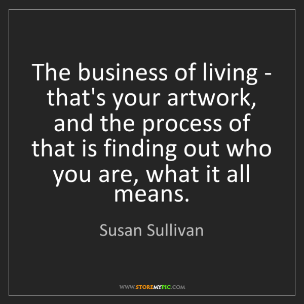 Susan Sullivan: The business of living - that's your artwork, and the...
