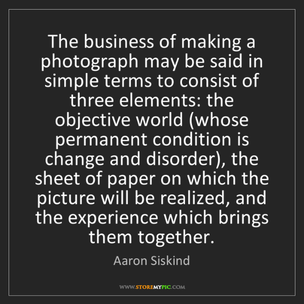 Aaron Siskind: The business of making a photograph may be said in simple...