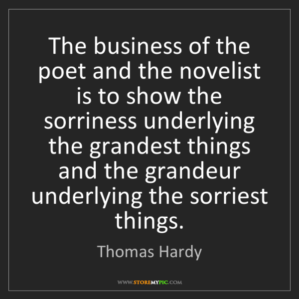 Thomas Hardy: The business of the poet and the novelist is to show...
