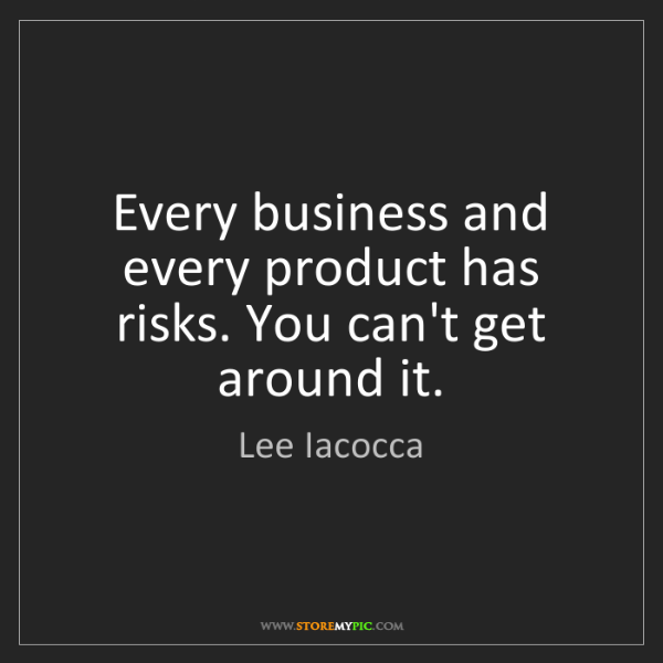 Lee Iacocca: Every business and every product has risks. You can't...