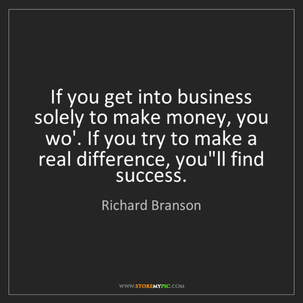 Richard Branson: If you get into business solely to make money, you wo'....