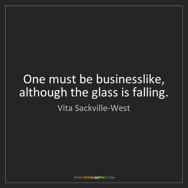 Vita Sackville-West: One must be businesslike, although the glass is falling.