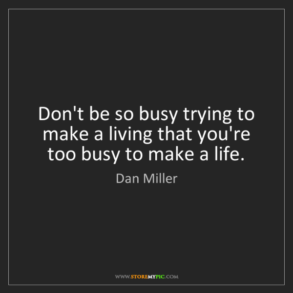Dan Miller: Don't be so busy trying to make a living that you're...