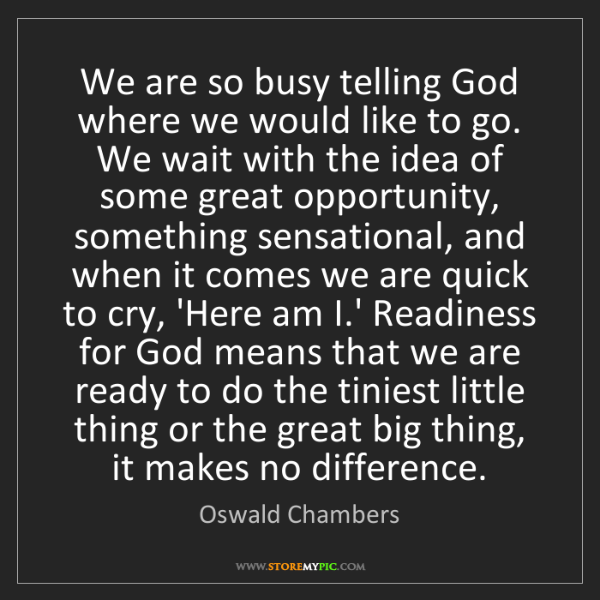 Oswald Chambers: We are so busy telling God where we would like to go....