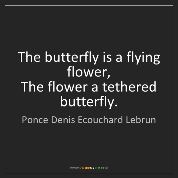 Ponce Denis Ecouchard Lebrun: The butterfly is a flying flower,  The flower a tethered...