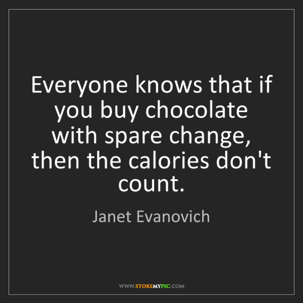 Janet Evanovich: Everyone knows that if you buy chocolate with spare change,...