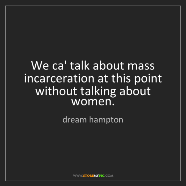 dream hampton: We ca' talk about mass incarceration at this point without...