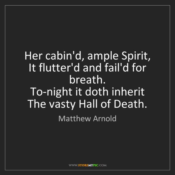 Matthew Arnold: Her cabin'd, ample Spirit,   It flutter'd and fail'd...