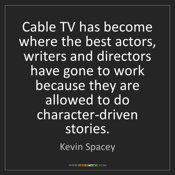 Kevin Spacey: Cable TV has become where the best actors, writers and...