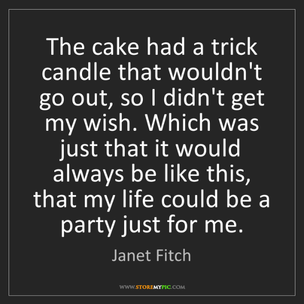 Janet Fitch: The cake had a trick candle that wouldn't go out, so...
