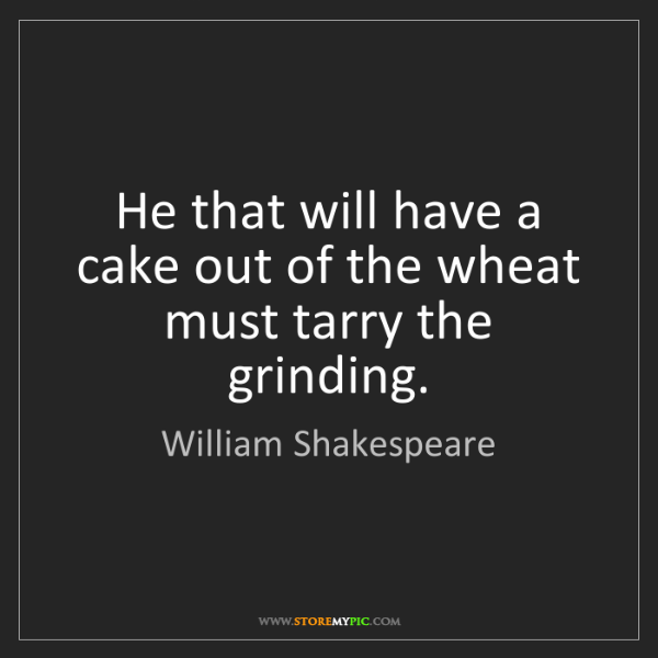 William Shakespeare: He that will have a cake out of the wheat must tarry...