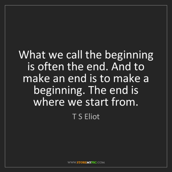 T S Eliot: What we call the beginning is often the end. And to make...