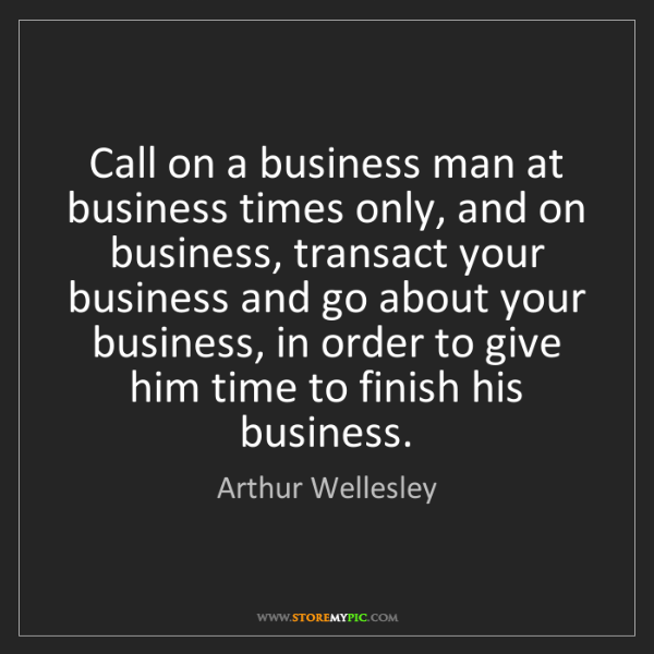 Arthur Wellesley: Call on a business man at business times only, and on...