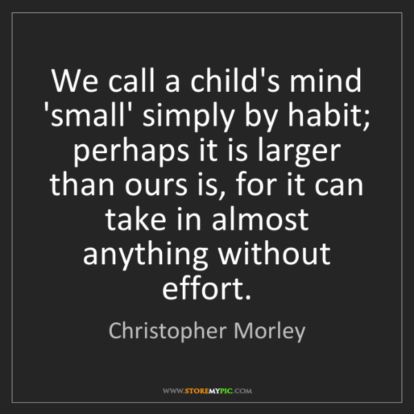 Christopher Morley: We call a child's mind 'small' simply by habit; perhaps...