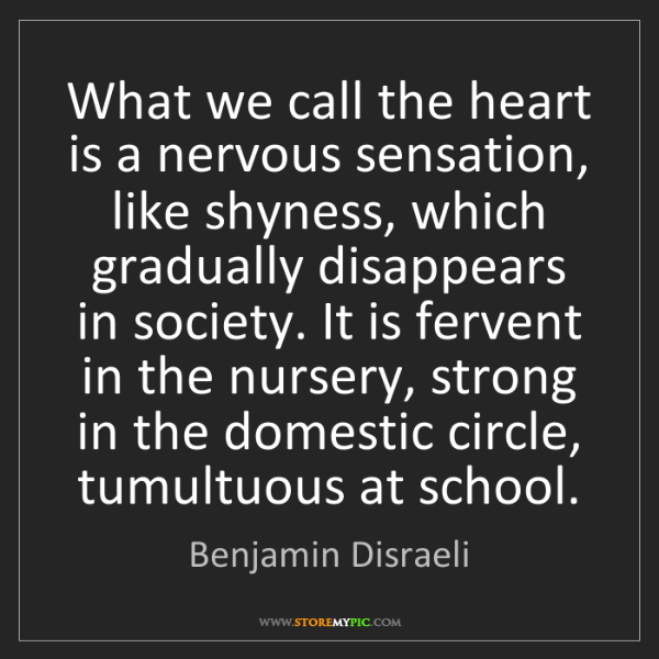 Benjamin Disraeli: What we call the heart is a nervous sensation, like shyness,...
