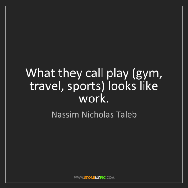Nassim Nicholas Taleb: What they call play (gym, travel, sports) looks like...