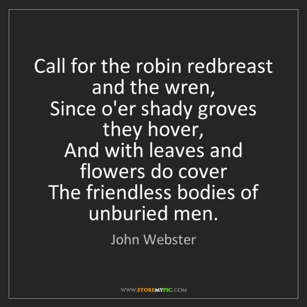 John Webster: Call for the robin redbreast and the wren,   Since o'er...