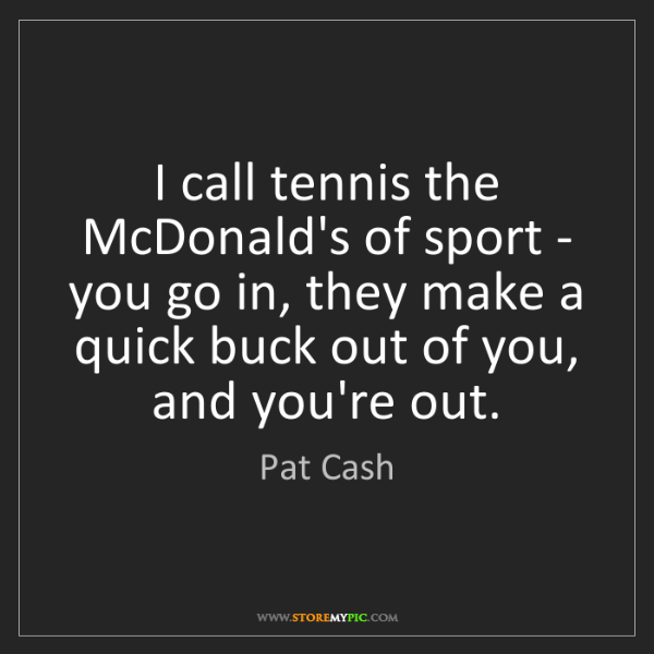 Pat Cash: I call tennis the McDonald's of sport - you go in, they...