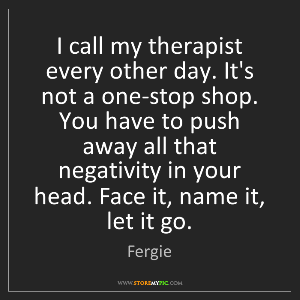 Fergie: I call my therapist every other day. It's not a one-stop...