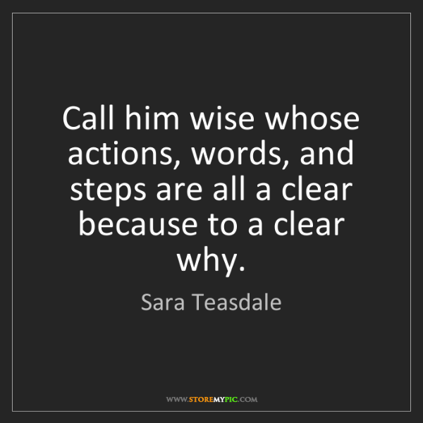 Sara Teasdale: Call him wise whose actions, words, and steps are all...