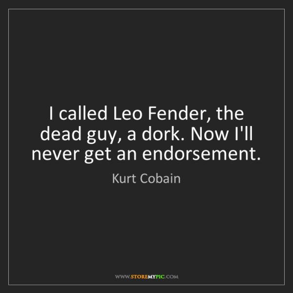 Kurt Cobain: I called Leo Fender, the dead guy, a dork. Now I'll never...