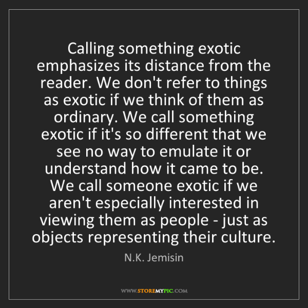 N.K. Jemisin: Calling something exotic emphasizes its distance from...
