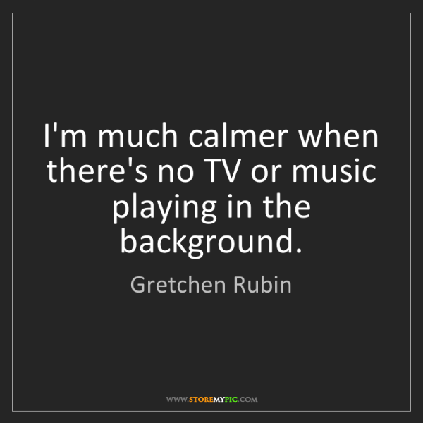 Gretchen Rubin: I'm much calmer when there's no TV or music playing in...