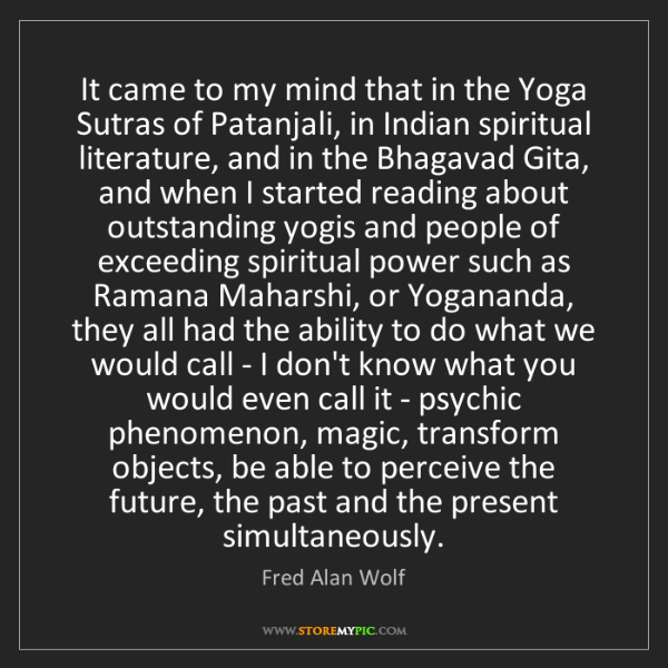 Fred Alan Wolf: It came to my mind that in the Yoga Sutras of Patanjali,...