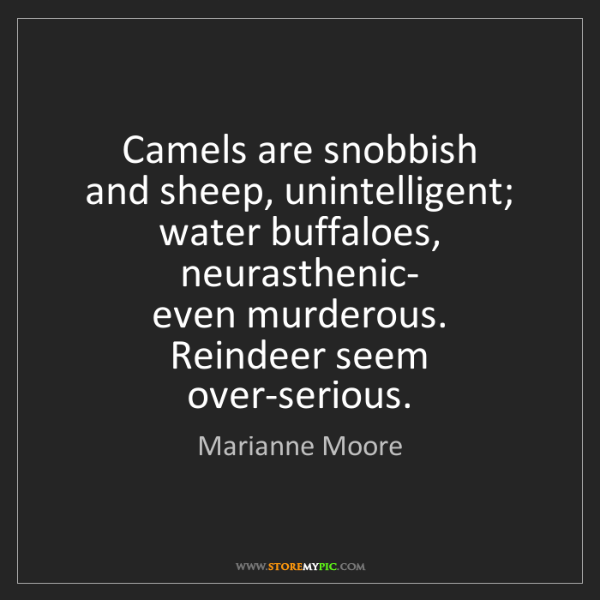 Marianne Moore: Camels are snobbish  and sheep, unintelligent; water...