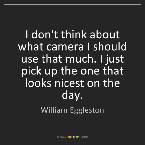 William Eggleston: I don't think about what camera I should use that much....
