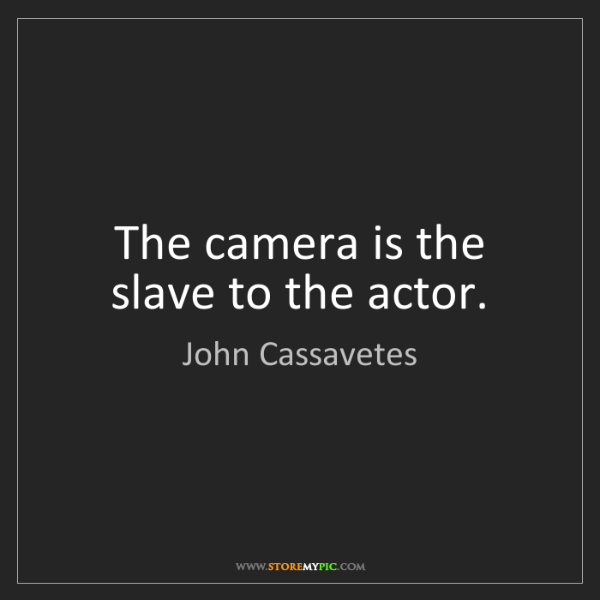 John Cassavetes: The camera is the slave to the actor.