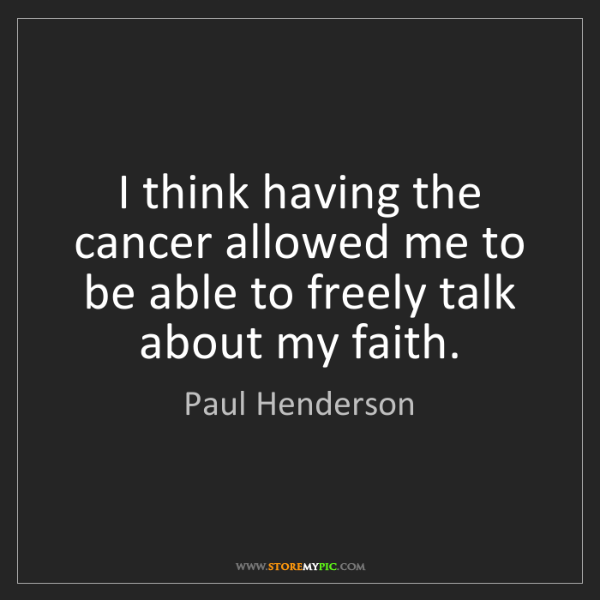 Paul Henderson: I think having the cancer allowed me to be able to freely...