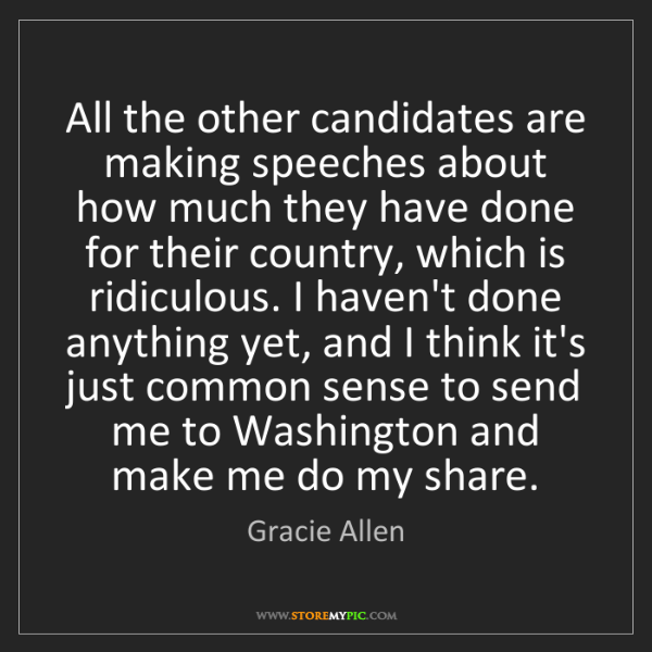 Gracie Allen: All the other candidates are making speeches about how...