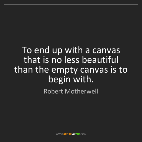 Robert Motherwell: To end up with a canvas that is no less beautiful than...