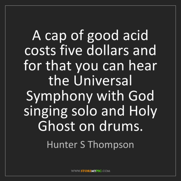 Hunter S Thompson: A cap of good acid costs five dollars and for that you...