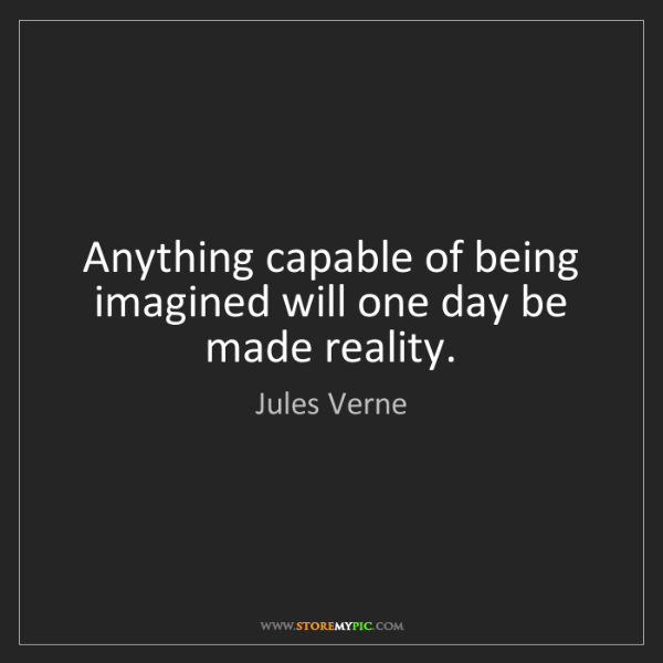 Jules Verne: Anything capable of being imagined will one day be made...