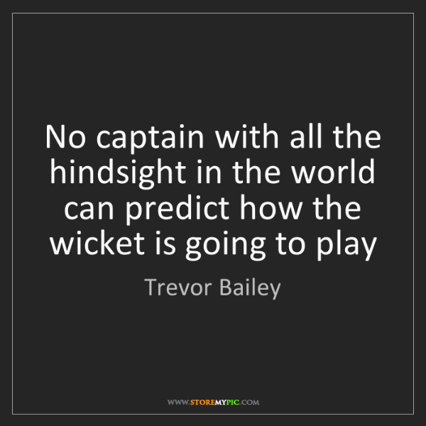 Trevor Bailey: No captain with all the hindsight in the world can predict...
