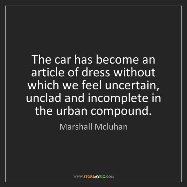 Marshall Mcluhan: The car has become an article of dress without which...
