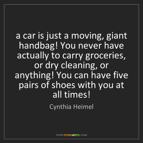 Cynthia Heimel: a car is just a moving, giant handbag! You never have...